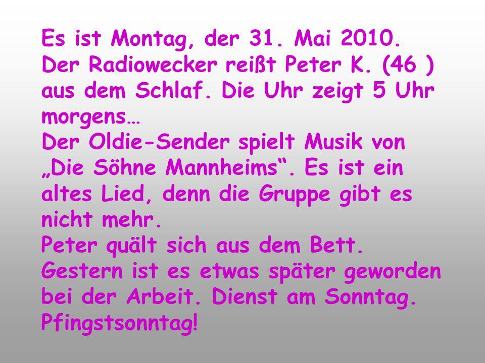 Es ist Montag, der 31. Mai 2010. Der Radiowecker reißt Peter K.