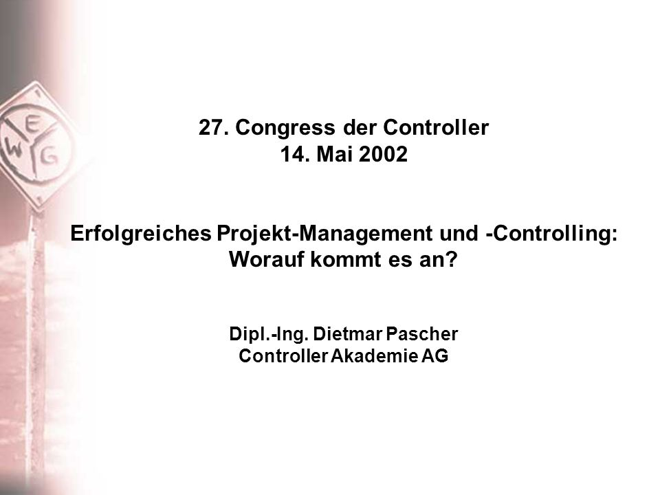 27. Congress der Controller 14. Mai 2002 Erfolgreiches Projekt-Management und -Controlling: Worauf kommt es an? Dipl.-Ing. Dietmar Pascher Controller
