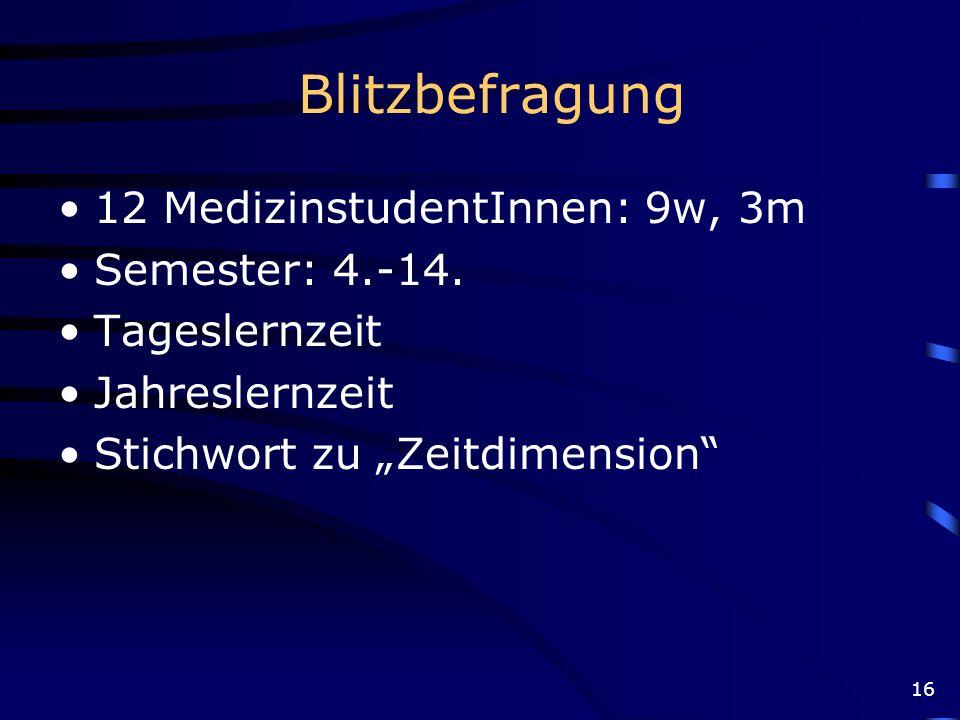 16 Blitzbefragung 12 MedizinstudentInnen: 9w, 3m Semester: 4.-14. Tageslernzeit Jahreslernzeit Stichwort zu Zeitdimension