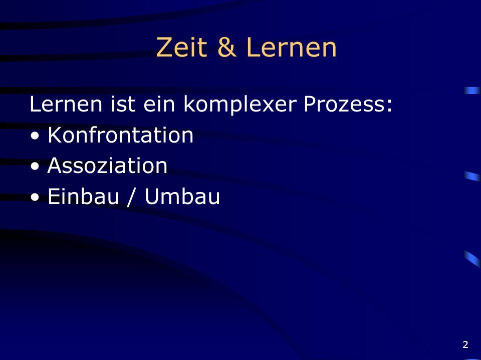 2 Zeit & Lernen Lernen ist ein komplexer Prozess: Konfrontation Assoziation Einbau / Umbau