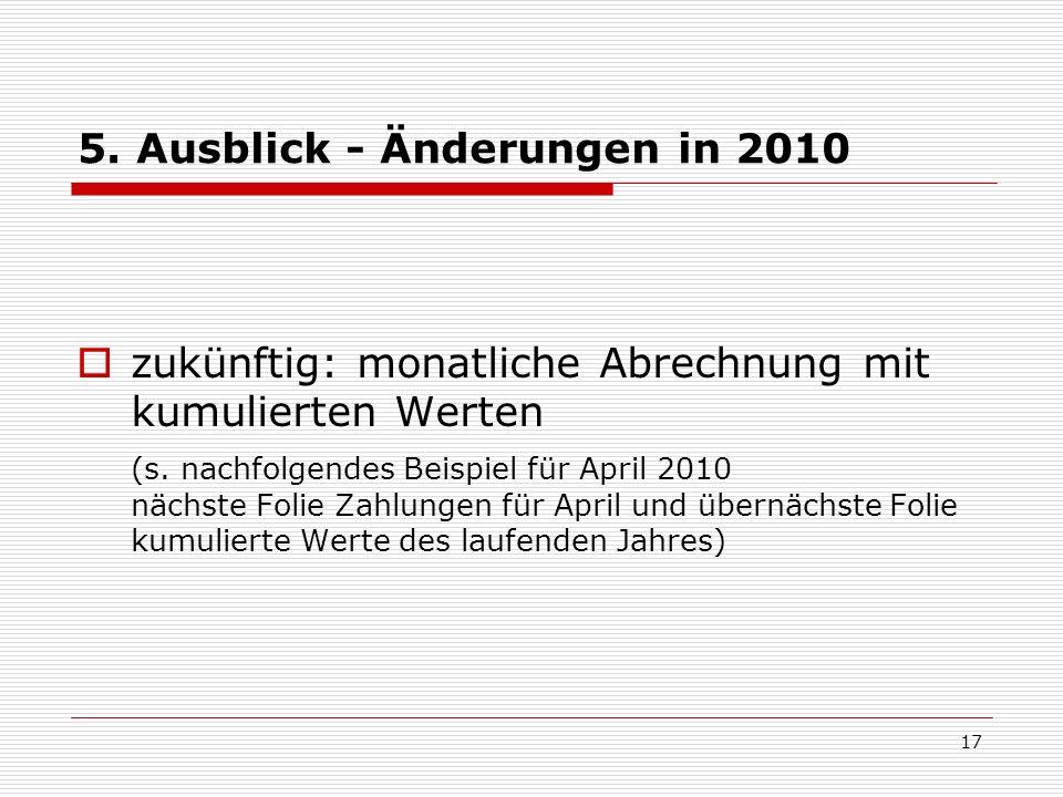 5. Ausblick - Änderungen in 2010 zukünftig: monatliche Abrechnung mit kumulierten Werten (s. nachfolgendes Beispiel für April 2010 nächste Folie Zahlu