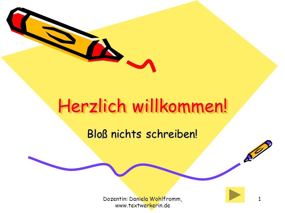 Dozentin: Daniela Wohlfromm, www.textwerkerin.de 1 Herzlich willkommen! Bloß nichts schreiben!