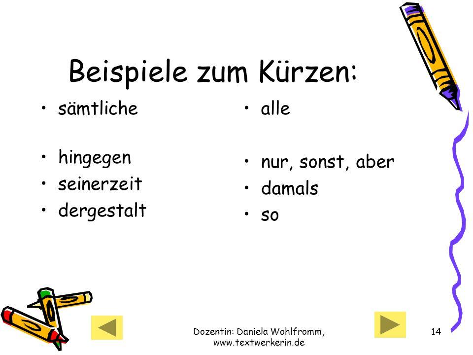 Dozentin: Daniela Wohlfromm, www.textwerkerin.de 14 Beispiele zum Kürzen: sämtliche hingegen seinerzeit dergestalt alle nur, sonst, aber damals so