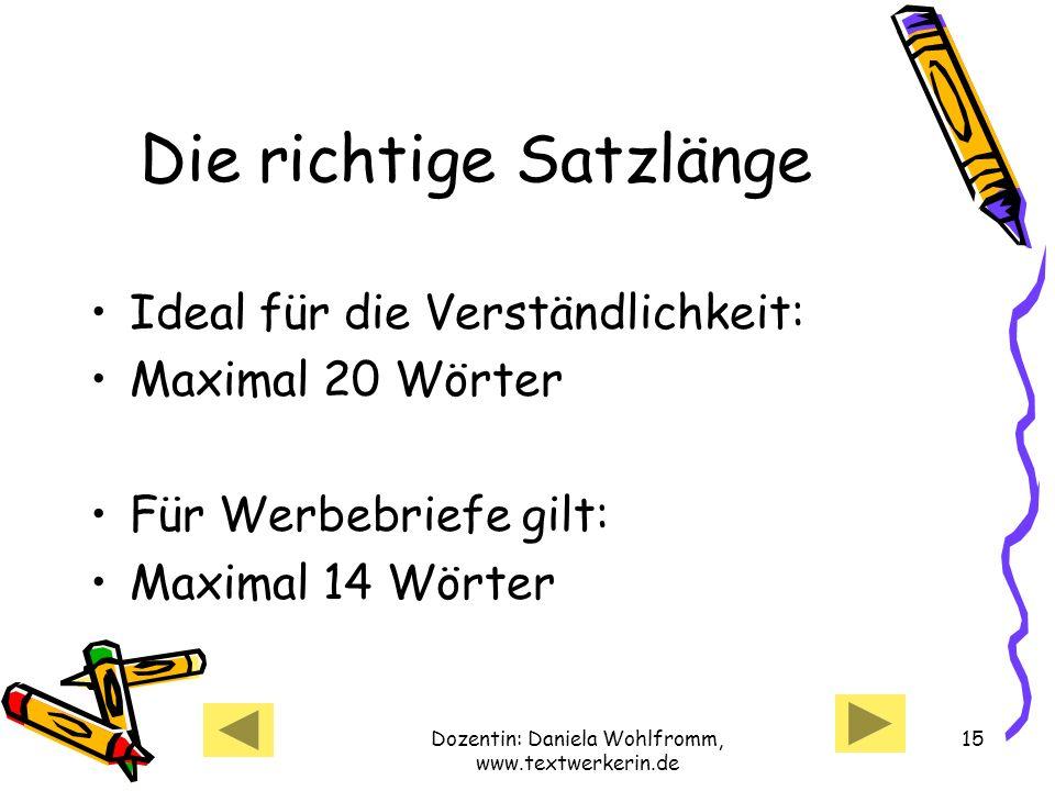 Dozentin: Daniela Wohlfromm, www.textwerkerin.de 15 Die richtige Satzlänge Ideal für die Verständlichkeit: Maximal 20 Wörter Für Werbebriefe gilt: Maximal 14 Wörter