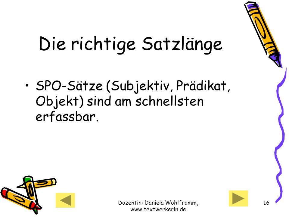 Dozentin: Daniela Wohlfromm, www.textwerkerin.de 16 Die richtige Satzlänge SPO-Sätze (Subjektiv, Prädikat, Objekt) sind am schnellsten erfassbar.