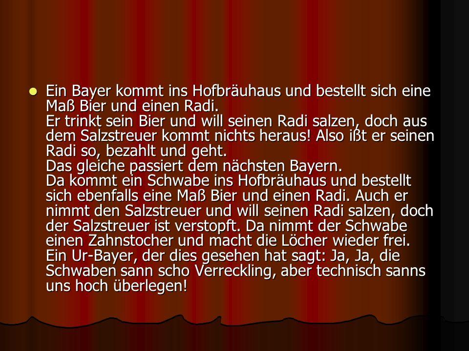 Ein Bayer kommt ins Hofbräuhaus und bestellt sich eine Maß Bier und einen Radi. Er trinkt sein Bier und will seinen Radi salzen, doch aus dem Salzstre