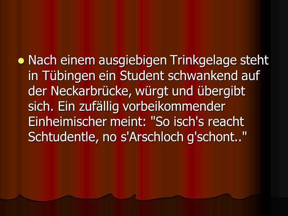 Nach einem ausgiebigen Trinkgelage steht in Tübingen ein Student schwankend auf der Neckarbrücke, würgt und übergibt sich. Ein zufällig vorbeikommende