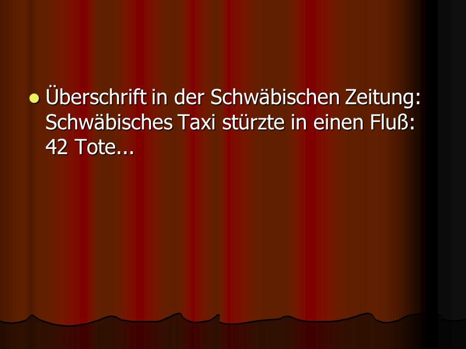Überschrift in der Schwäbischen Zeitung: Schwäbisches Taxi stürzte in einen Fluß: 42 Tote... Überschrift in der Schwäbischen Zeitung: Schwäbisches Tax