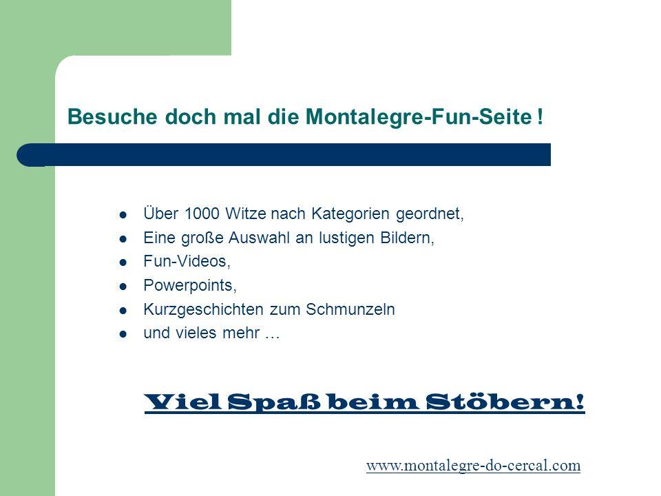 Besuche doch mal die Montalegre-Fun-Seite ! Über 1000 Witze nach Kategorien geordnet, Eine große Auswahl an lustigen Bildern, Fun-Videos, Powerpoints,