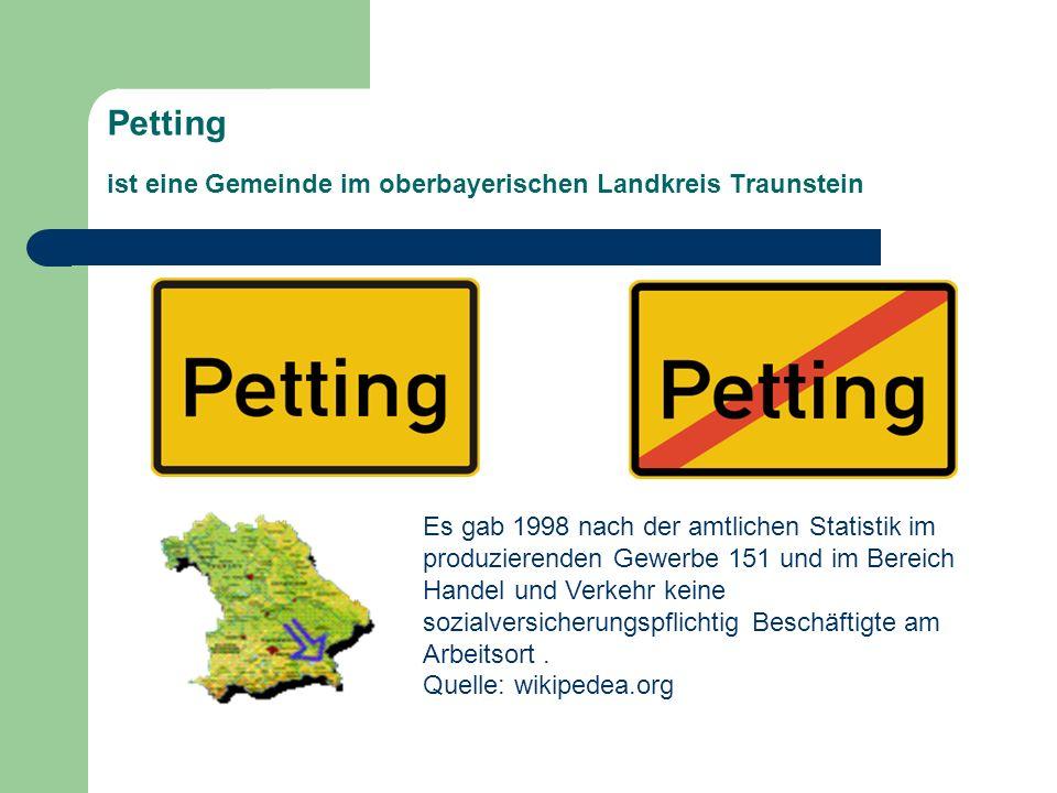 Petting ist eine Gemeinde im oberbayerischen Landkreis Traunstein Es gab 1998 nach der amtlichen Statistik im produzierenden Gewerbe 151 und im Bereic