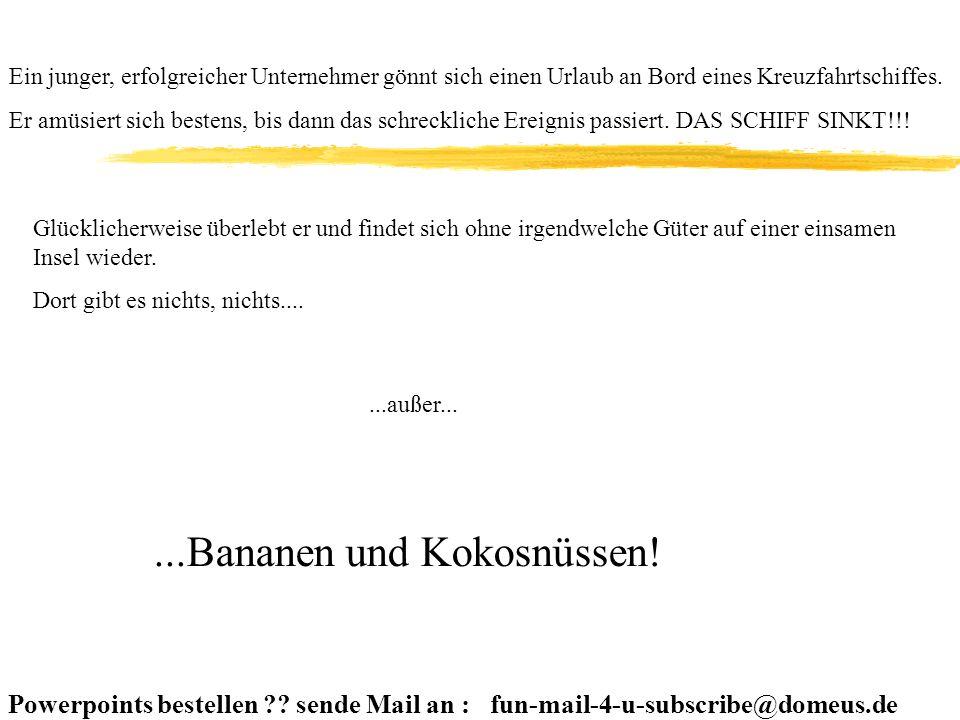 Powerpoints bestellen ?.sende Mail an : fun-mail-4-u-subscribe@domeus.de Ca.