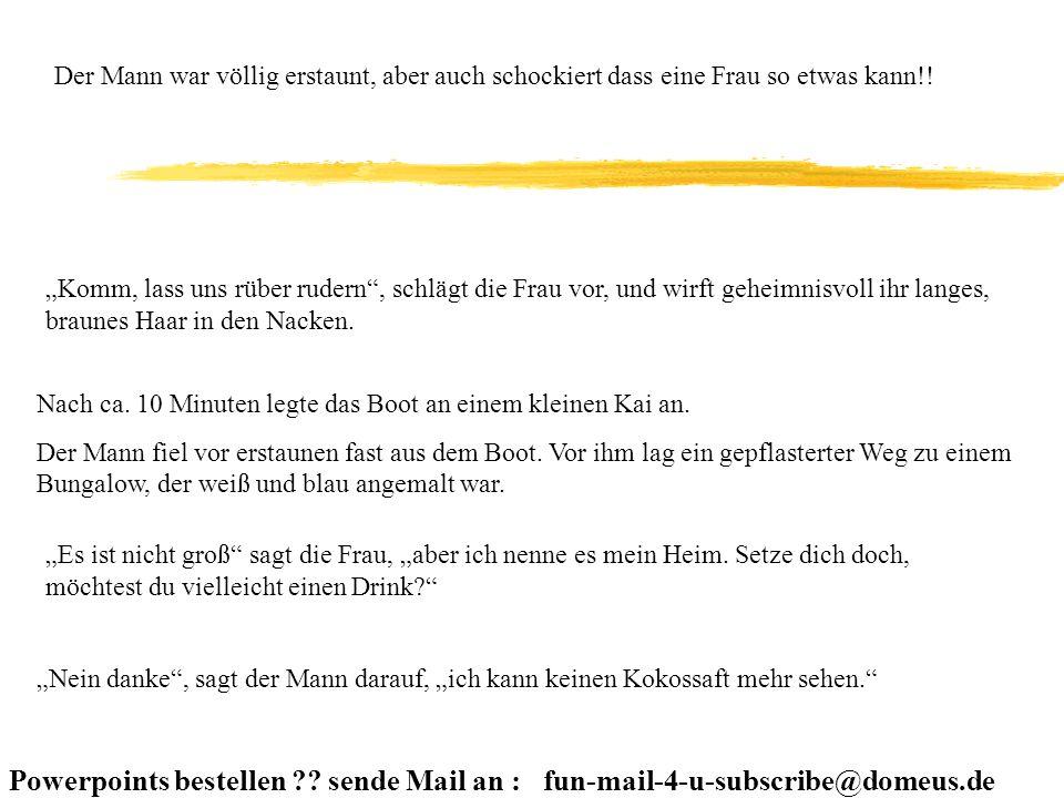 Powerpoints bestellen ?? sende Mail an : fun-mail-4-u-subscribe@domeus.de Der Mann war völlig erstaunt, aber auch schockiert dass eine Frau so etwas k