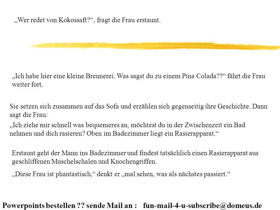 Powerpoints bestellen ?? sende Mail an : fun-mail-4-u-subscribe@domeus.de Wer redet von Kokossaft?, fragt die Frau erstaunt. Ich habe hier eine kleine
