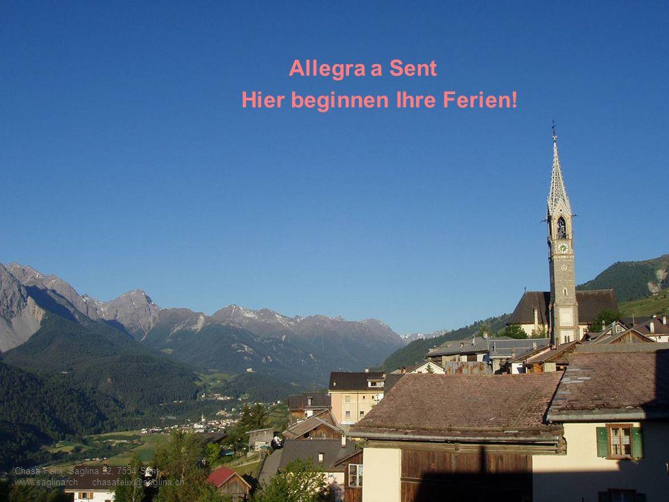 Chasa Felix, Saglina 32, 7554 Sent www.saglina.ch chasafelix@saglina.ch Allegra a Sent Hier beginnen Ihre Ferien!