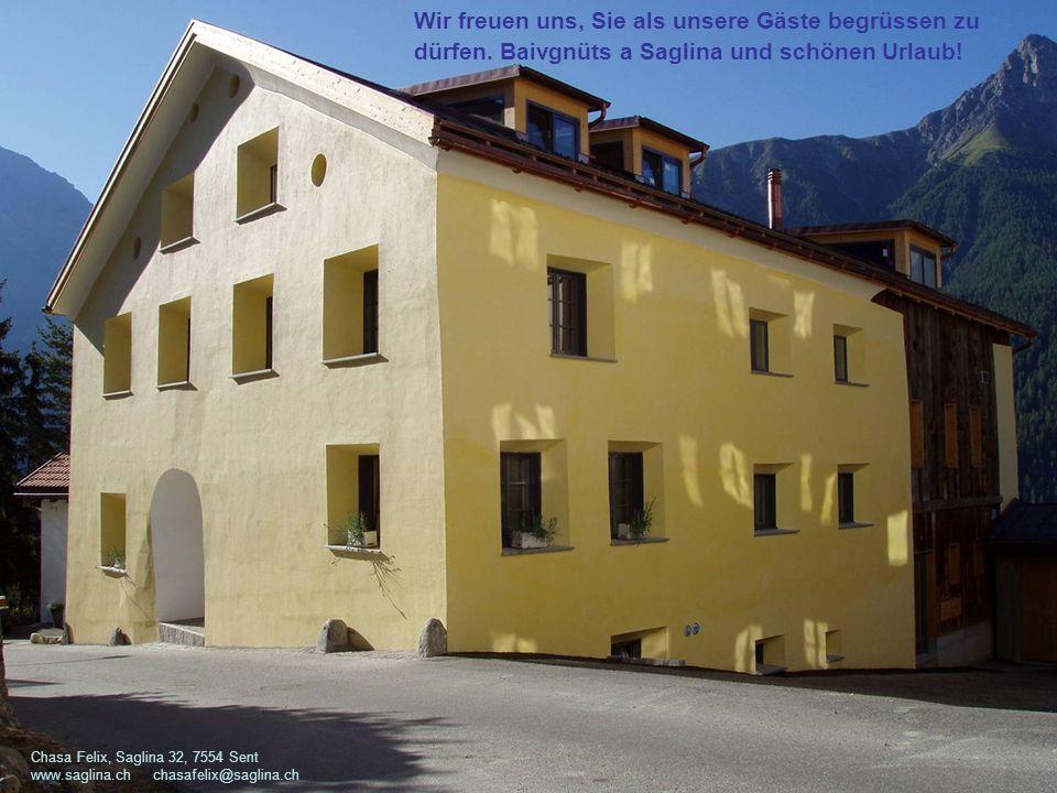 Chasa Felix, Saglina 32, 7554 Sent www.saglina.ch chasafelix@saglina.ch Wir freuen uns, Sie als unsere Gäste begrüssen zu dürfen. Baivgnüts a Saglina