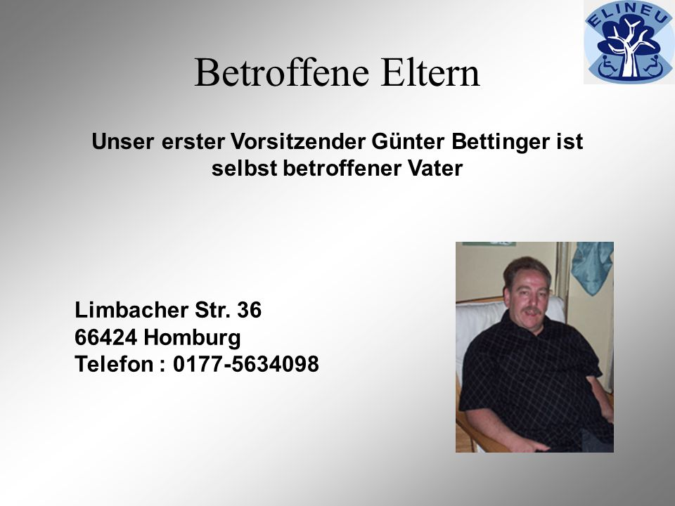 Betroffene Eltern Unser erster Vorsitzender Günter Bettinger ist selbst betroffener Vater Limbacher Str. 36 66424 Homburg Telefon : 0177-5634098