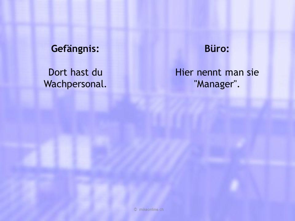 Gefängnis: Dort hast du Wachpersonal. Büro: Hier nennt man sie Manager . © mikeonline.ch