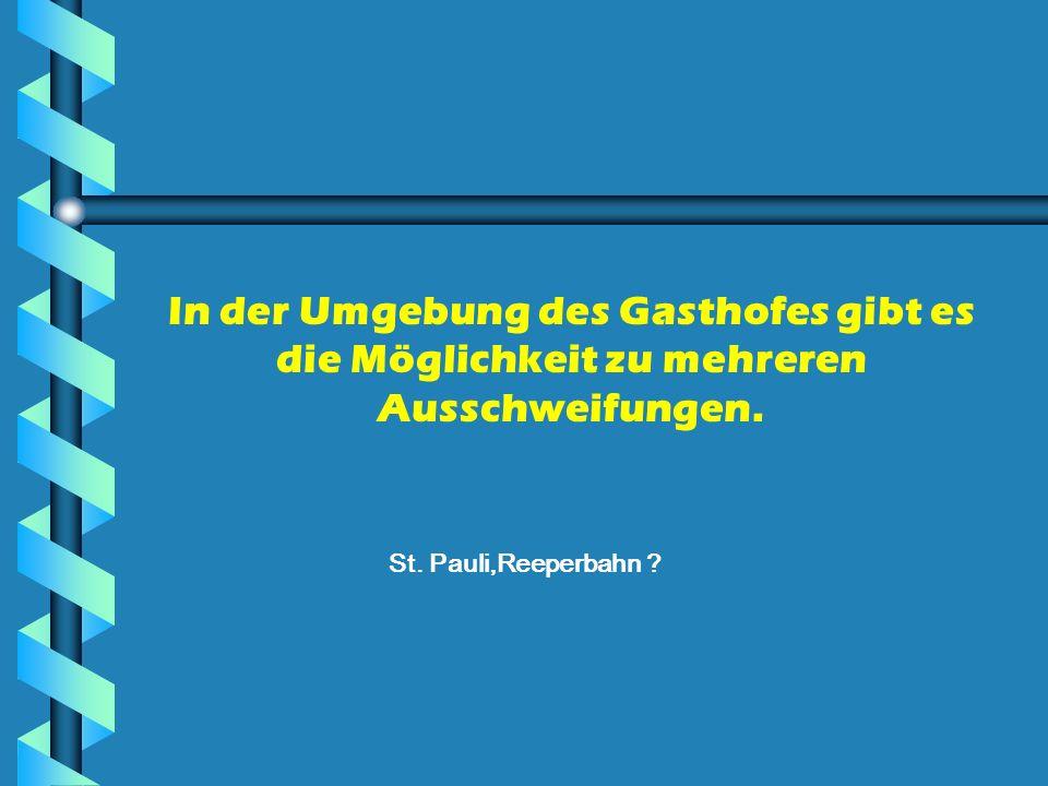 In der Umgebung des Gasthofes gibt es die Möglichkeit zu mehreren Ausschweifungen. St. Pauli,Reeperbahn ?