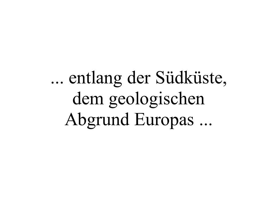 ... entlang der Südküste, dem geologischen Abgrund Europas...