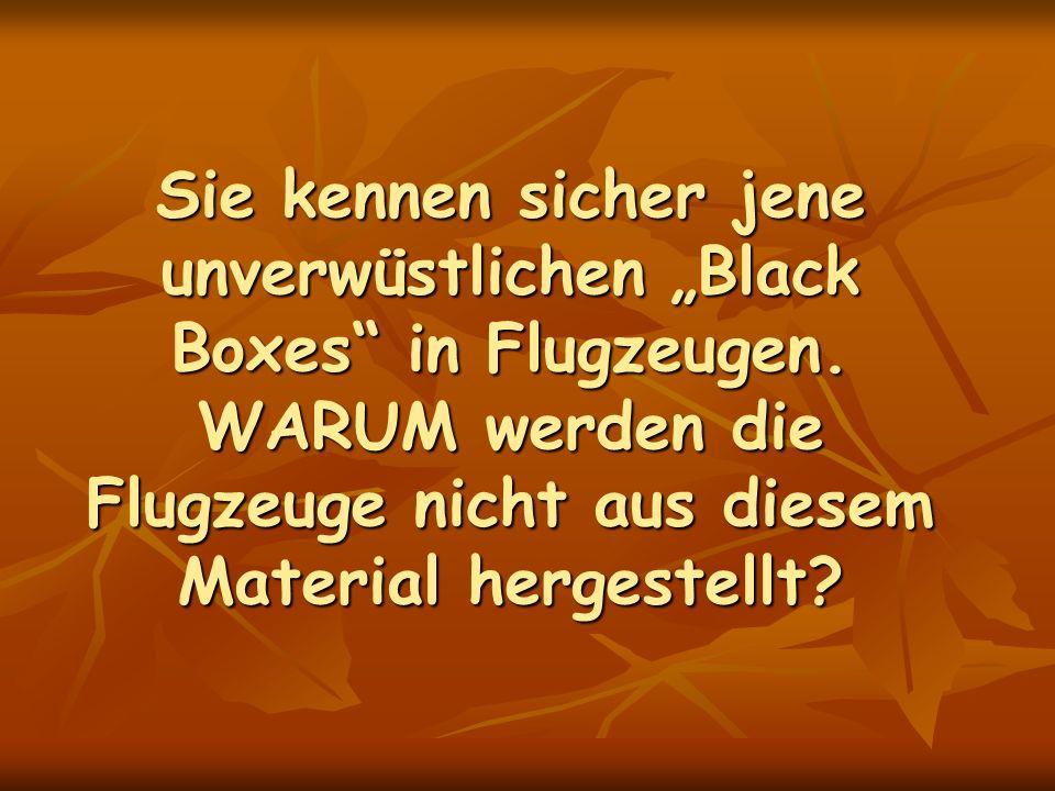 Sie kennen sicher jene unverwüstlichen Black Boxes in Flugzeugen. WARUM werden die Flugzeuge nicht aus diesem Material hergestellt?