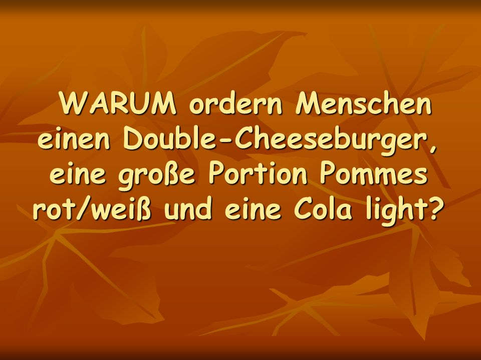 WARUM ordern Menschen einen Double-Cheeseburger, eine große Portion Pommes rot/weiß und eine Cola light? WARUM ordern Menschen einen Double-Cheeseburg