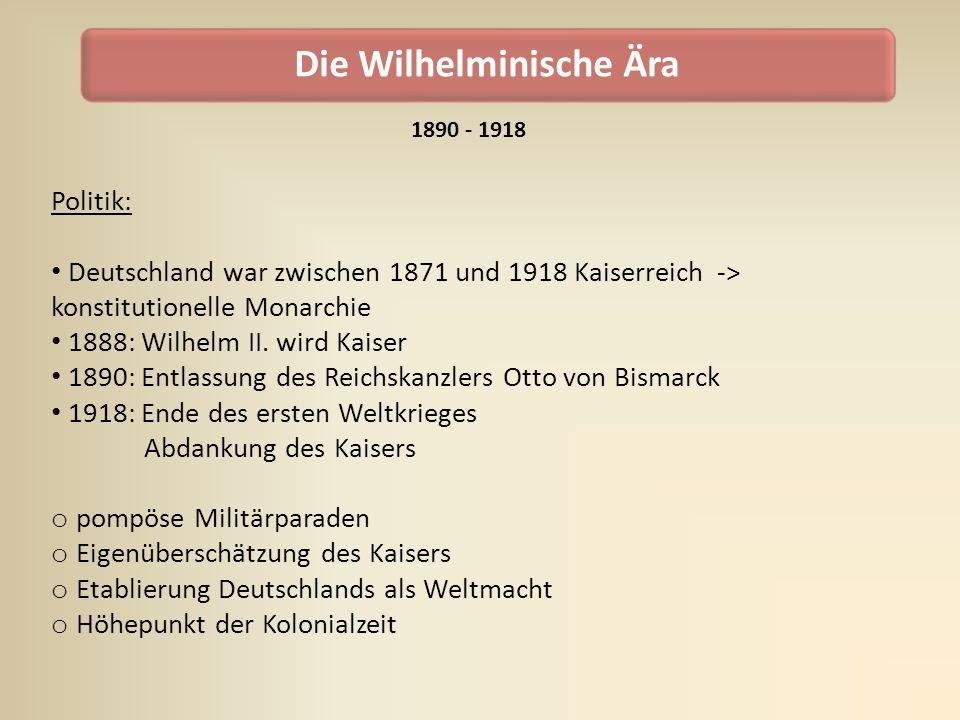 Die Wilhelminische Ära Politik: Deutschland war zwischen 1871 und 1918 Kaiserreich -> konstitutionelle Monarchie 1888: Wilhelm II. wird Kaiser 1890: E