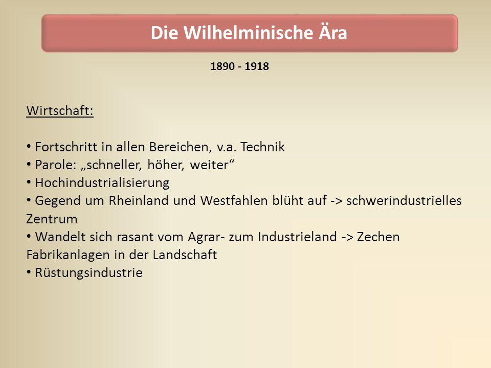 Die Wilhelminische Ära Wirtschaft: Fortschritt in allen Bereichen, v.a. Technik Parole: schneller, höher, weiter Hochindustrialisierung Gegend um Rhei
