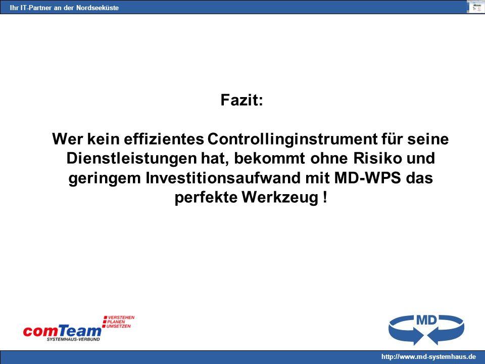 Ihr IT-Partner an der Nordseeküste http://www.md-systemhaus.de Fazit: Wer kein effizientes Controllinginstrument für seine Dienstleistungen hat, bekommt ohne Risiko und geringem Investitionsaufwand mit MD-WPS das perfekte Werkzeug !
