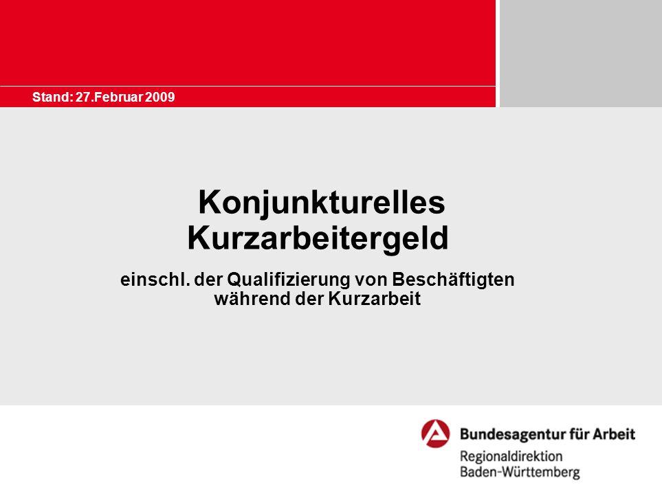 Stand: 27.Februar 2009 Konjunkturelles Kurzarbeitergeld einschl. der Qualifizierung von Beschäftigten während der Kurzarbeit