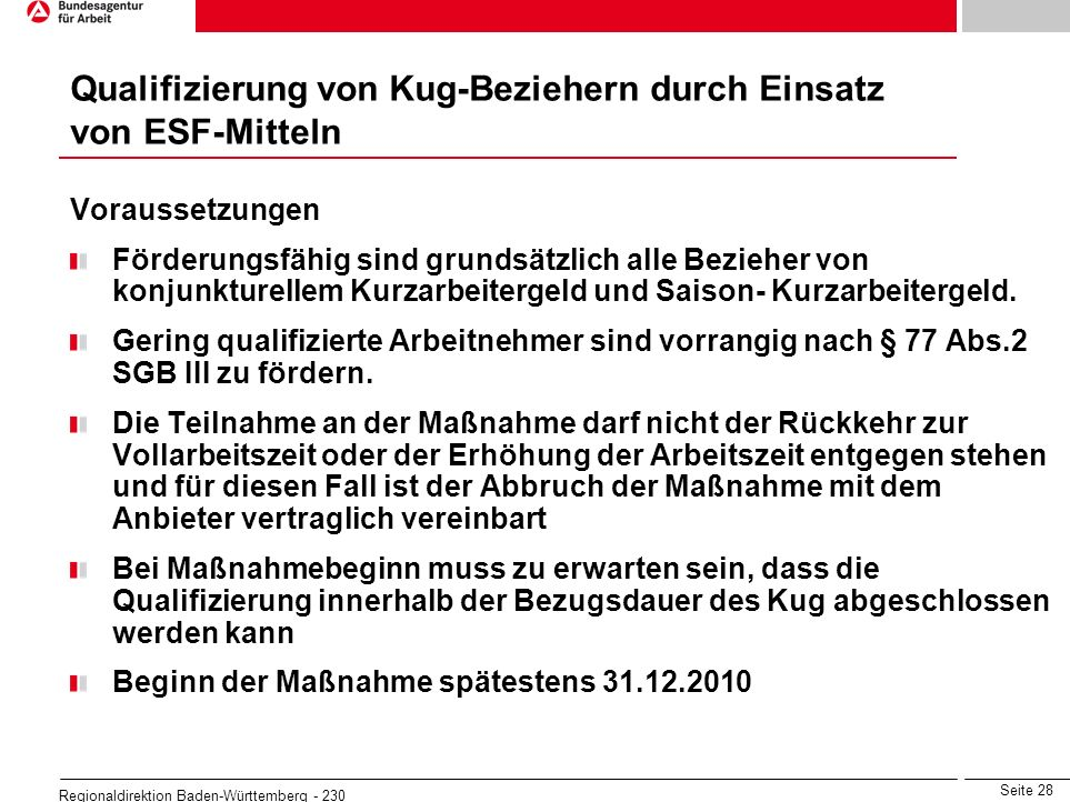 Seite 28 Regionaldirektion Baden-Württemberg - 230 Voraussetzungen Förderungsfähig sind grundsätzlich alle Bezieher von konjunkturellem Kurzarbeiterge