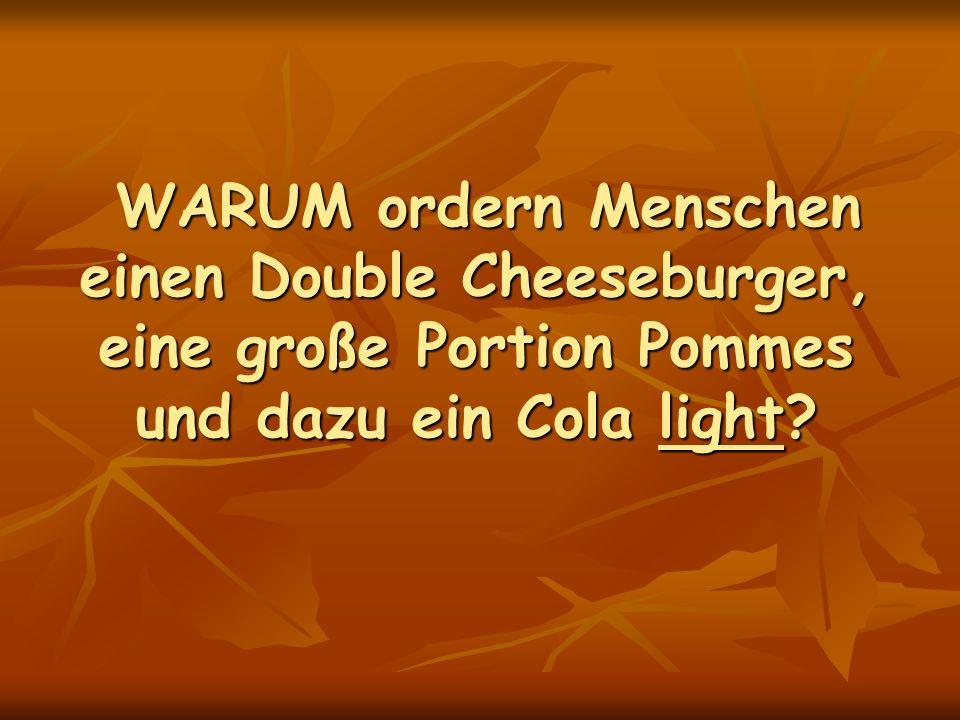 WARUM ordern Menschen einen Double Cheeseburger, eine große Portion Pommes und dazu ein Cola light.