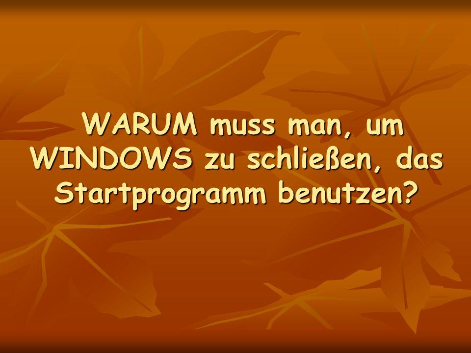 WARUM muss man, um WINDOWS zu schließen, das Startprogramm benutzen.
