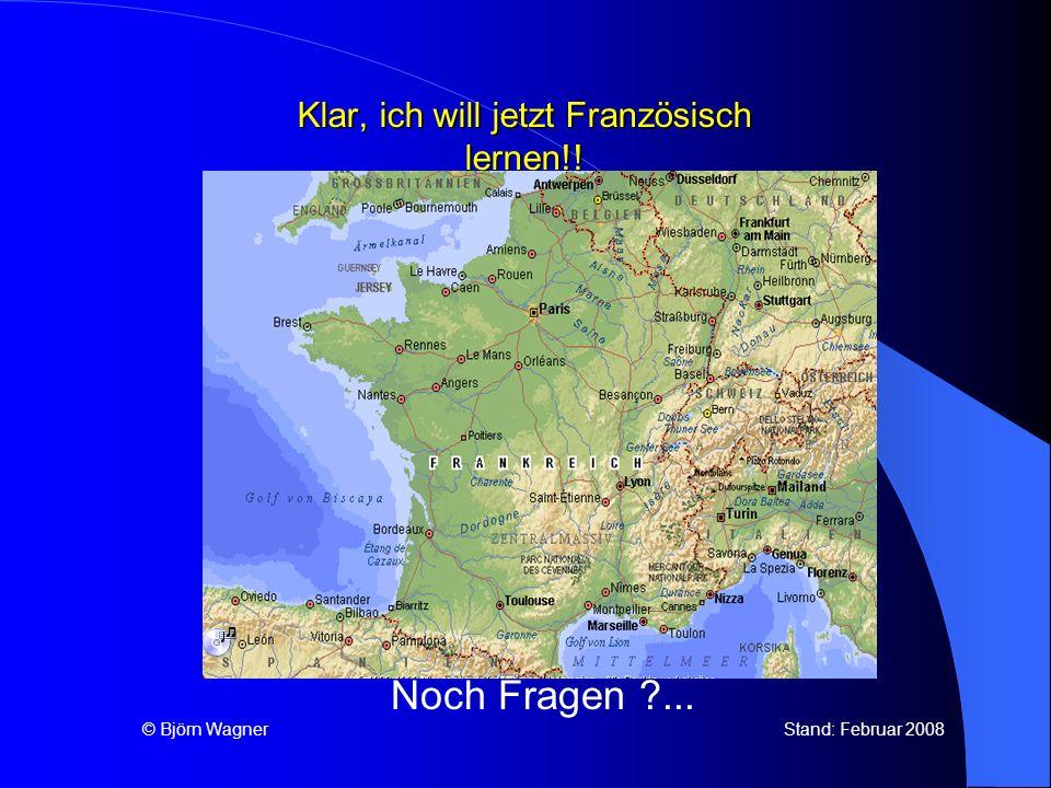 Klar, ich will jetzt Französisch lernen!! Noch Fragen ?... © Björn Wagner Stand: Februar 2008