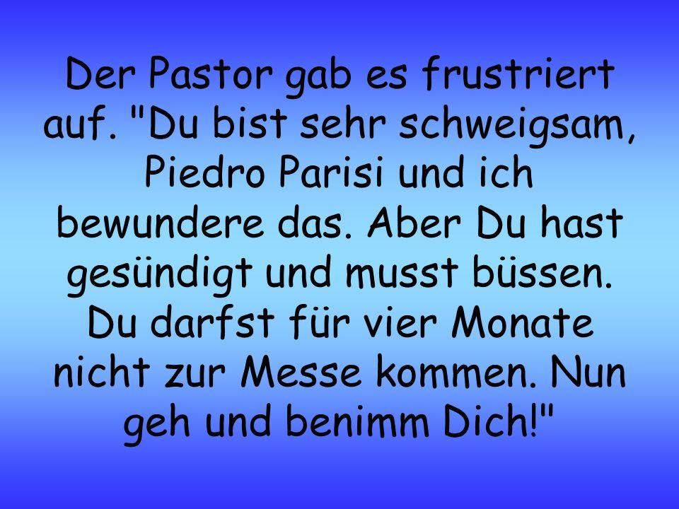 Der Pastor gab es frustriert auf. Du bist sehr schweigsam, Piedro Parisi und ich bewundere das.