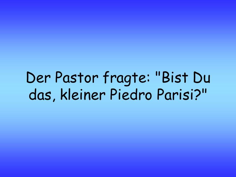 Der Pastor fragte: Bist Du das, kleiner Piedro Parisi