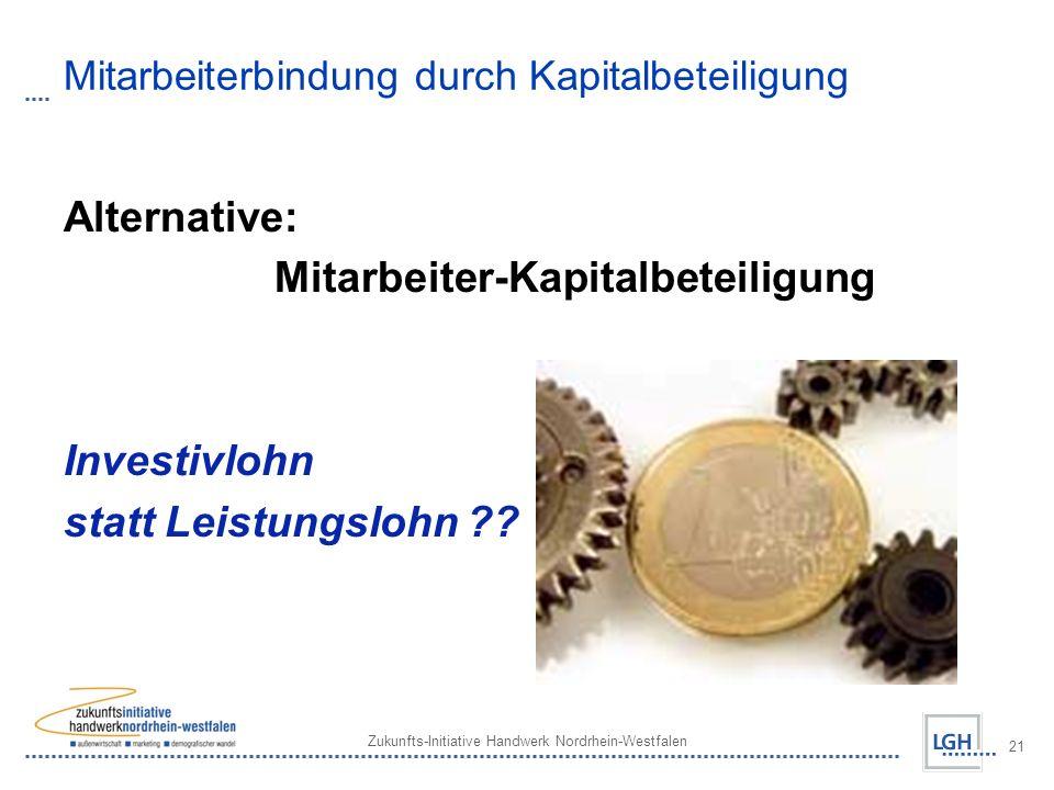 Zukunfts-Initiative Handwerk Nordrhein-Westfalen 21 Mitarbeiterbindung durch Kapitalbeteiligung Alternative: Mitarbeiter-Kapitalbeteiligung Investivlohn statt Leistungslohn ??