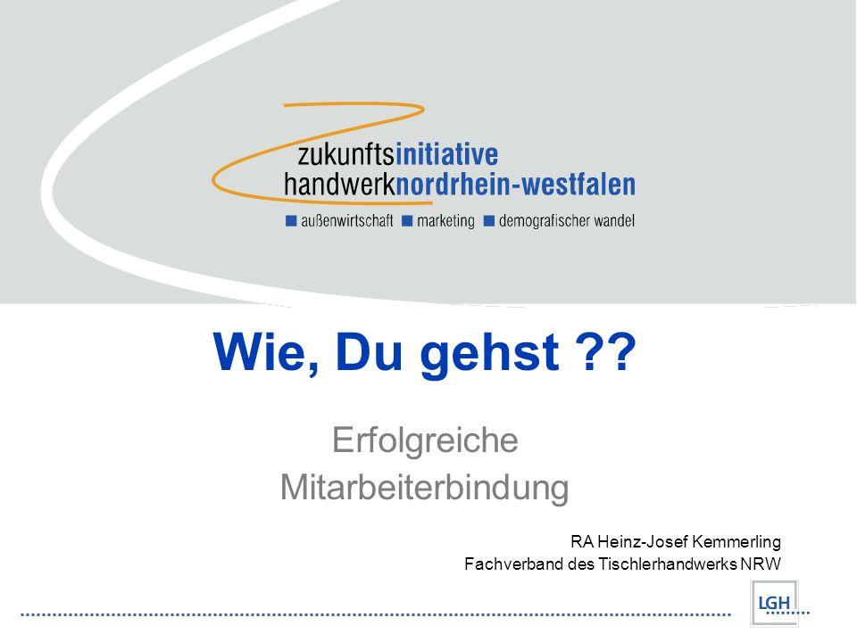 Wie, Du gehst ?? Erfolgreiche Mitarbeiterbindung RA Heinz-Josef Kemmerling Fachverband des Tischlerhandwerks NRW