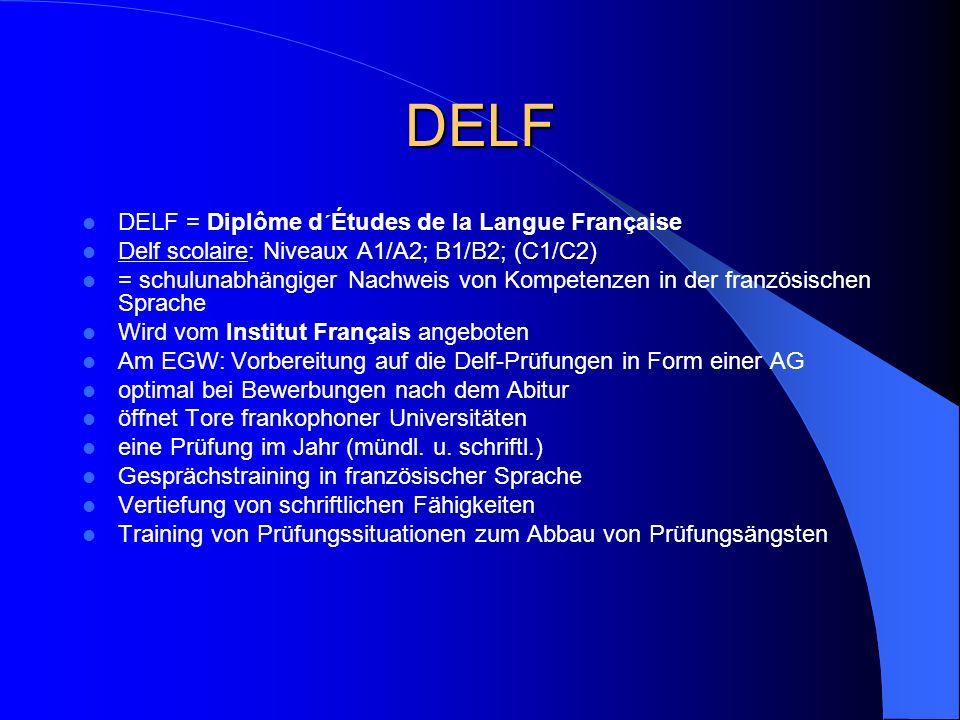 DELF DELF = Diplôme d´Études de la Langue Française Delf scolaire: Niveaux A1/A2; B1/B2; (C1/C2) = schulunabhängiger Nachweis von Kompetenzen in der f