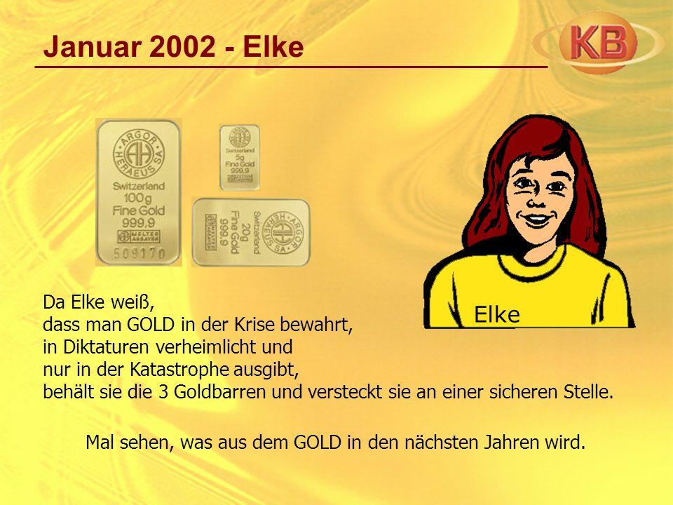 Januar 2002 - Elke Da Elke weiß, dass man GOLD in der Krise bewahrt, in Diktaturen verheimlicht und nur in der Katastrophe ausgibt, behält sie die 3 G