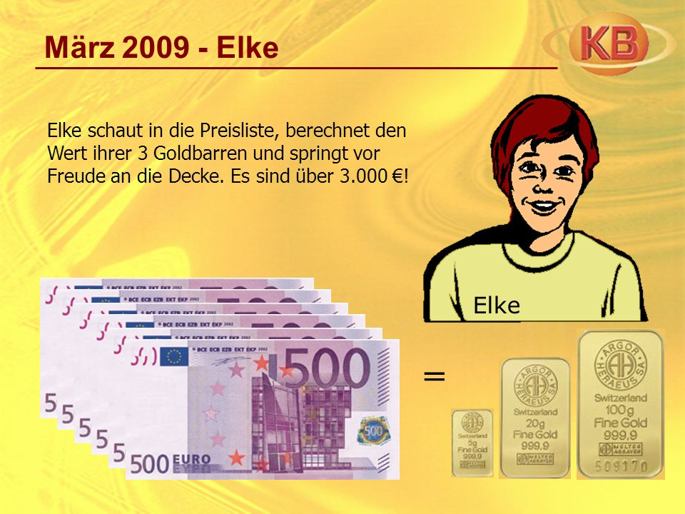 März 2009 - Elke Elke schaut in die Preisliste, berechnet den Wert ihrer 3 Goldbarren und springt vor Freude an die Decke. Es sind über 3.000 ! = Elke