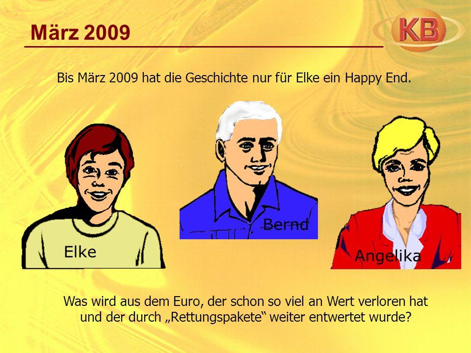 März 2009 Angelika Elke Bernd Bis März 2009 hat die Geschichte nur für Elke ein Happy End. Was wird aus dem Euro, der schon so viel an Wert verloren h