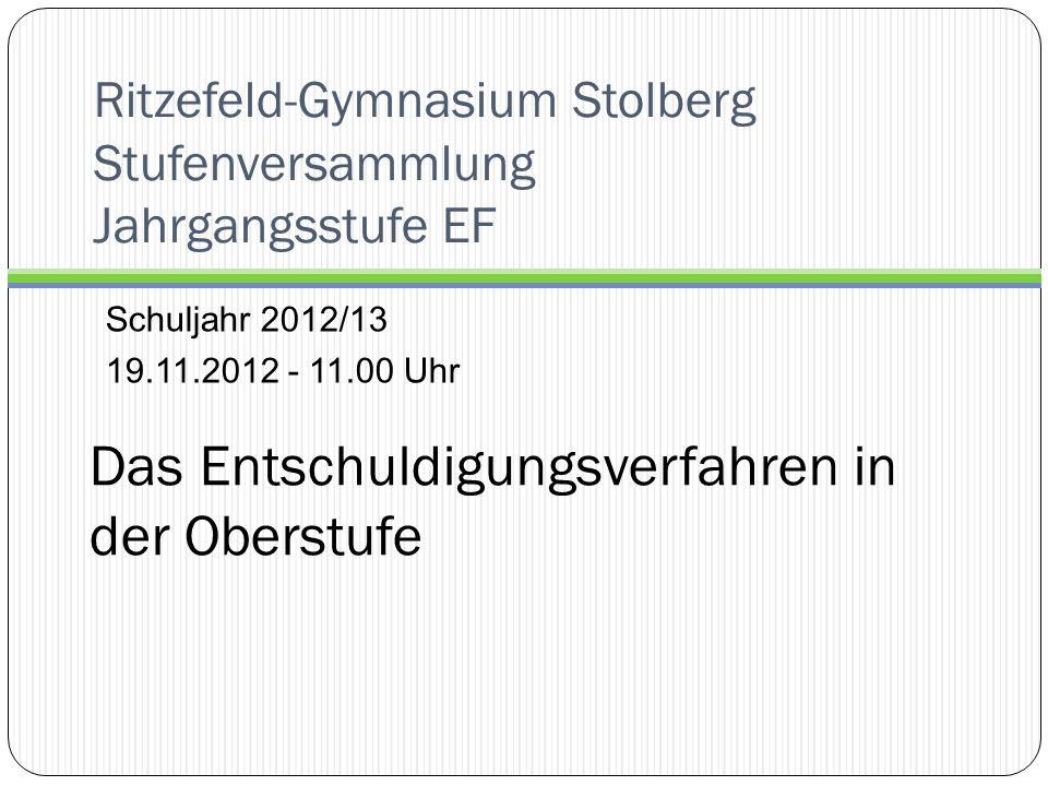 Ritzefeld-Gymnasium Stolberg Stufenversammlung Jahrgangsstufe EF Schuljahr 2012/13 19.11.2012 - 11.00 Uhr Das Entschuldigungsverfahren in der Oberstufe
