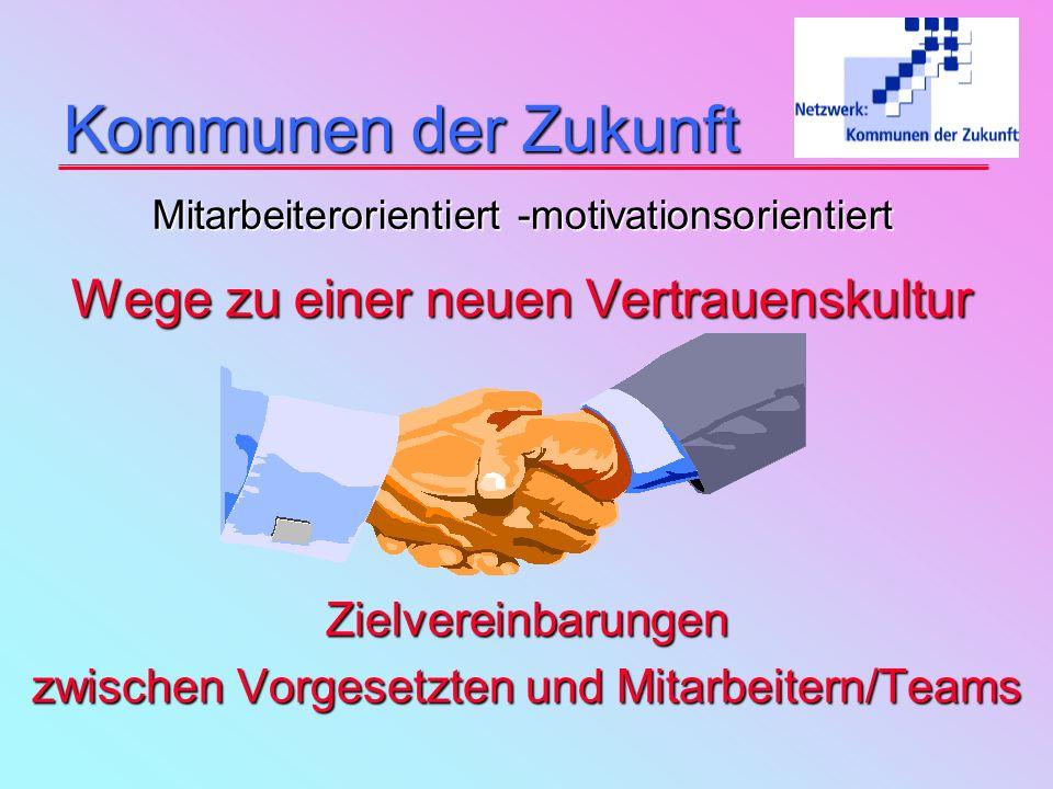 Kommunen der Zukunft Kommunen der Zukunft Mitarbeiterorientiert -motivationsorientiert Wege zu einer neuen Vertrauenskultur Zielvereinbarungen zwischen Vorgesetzten und Mitarbeitern/Teams