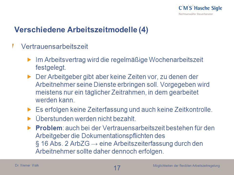 Dr. Werner Walk 17 Möglichkeiten der flexiblen Arbeitszeitregelung Verschiedene Arbeitszeitmodelle (4) Vertrauensarbeitszeit Im Arbeitsvertrag wird di