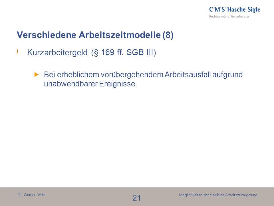 Dr. Werner Walk 21 Möglichkeiten der flexiblen Arbeitszeitregelung Kurzarbeitergeld (§ 169 ff. SGB III) Bei erheblichem vorübergehendem Arbeitsausfall