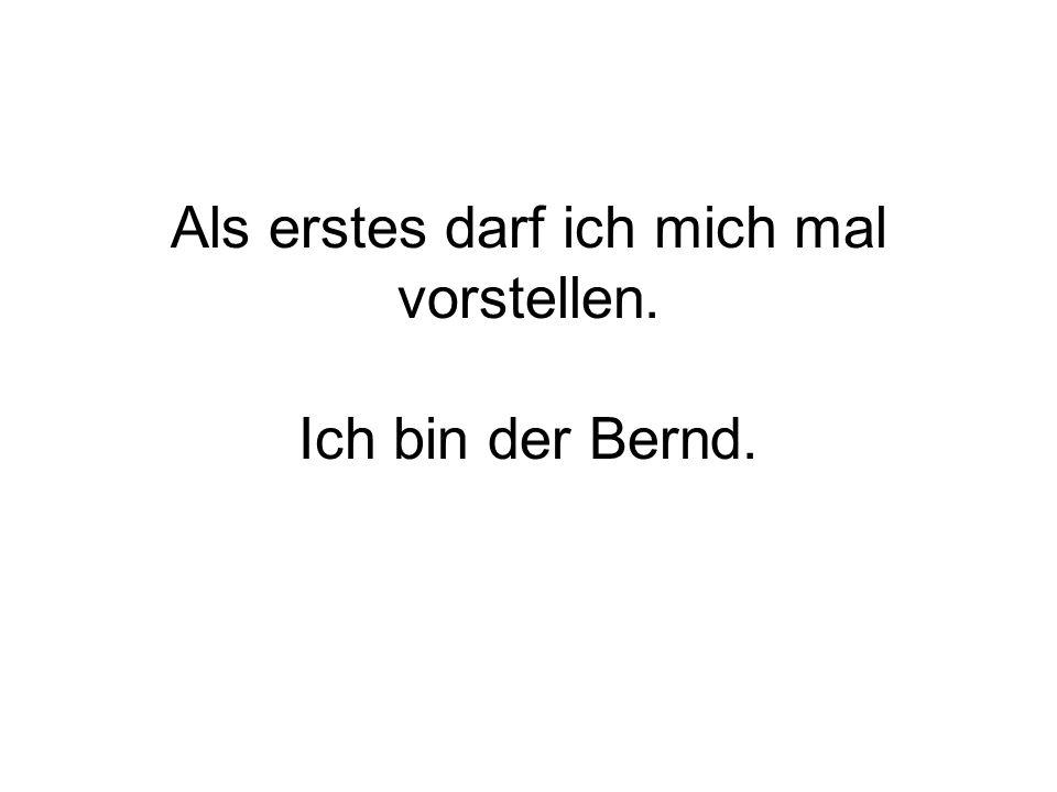 Als erstes darf ich mich mal vorstellen. Ich bin der Bernd.