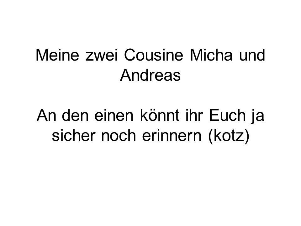 Meine zwei Cousine Micha und Andreas An den einen könnt ihr Euch ja sicher noch erinnern (kotz)