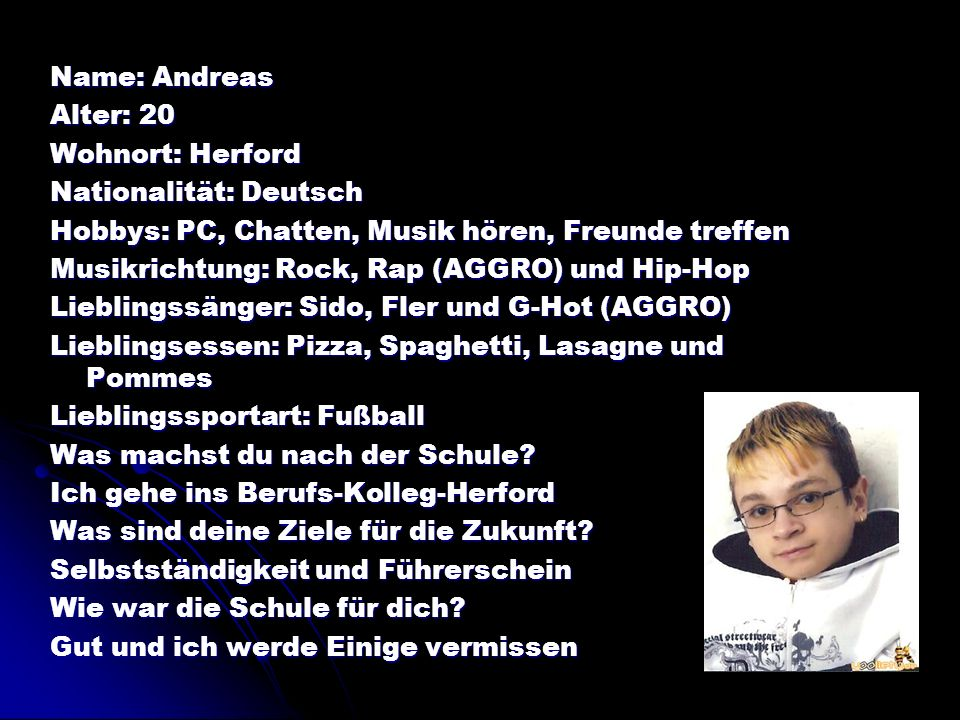 Name: Andreas Alter: 20 Wohnort: Herford Nationalität: Deutsch Hobbys: PC, Chatten, Musik hören, Freunde treffen Musikrichtung: Rock, Rap (AGGRO) und