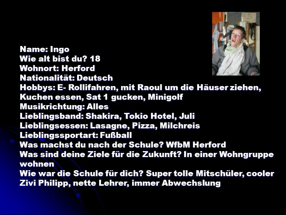 Name: Ingo Wie alt bist du? 18 Wohnort: Herford Nationalität: Deutsch Hobbys: E- Rollifahren, mit Raoul um die Häuser ziehen, Kuchen essen, Sat 1 guck
