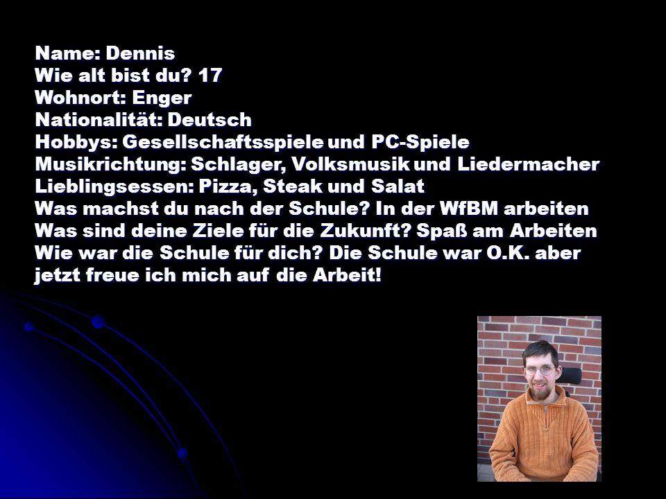 Name: Dennis Wie alt bist du? 17 Wohnort: Enger Nationalität: Deutsch Hobbys: Gesellschaftsspiele und PC-Spiele Musikrichtung: Schlager, Volksmusik un
